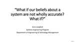 What if our Beliefs about a System are not Wholly Accurate? What if? by Gary Langford