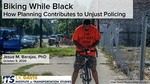 Biking While Black: How Planning Contributes to Unjust Policing by Jesus Barajas